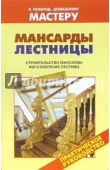 Мансарды. Лестницы. Строительство мансарды. Изготовление лестниц: Справочник