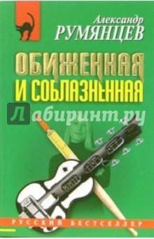 Румянцев Александр Анатольевич Обиженная и соблазненная: Повесть