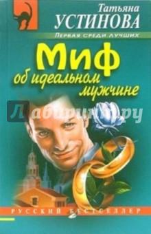 Устинова Татьяна Витальевна Миф об идеальном мужчине: Роман