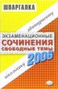 Шпаргалки: Экзаменационные сочинения. Свободные темы. 2006 учебный год: учебное пособие