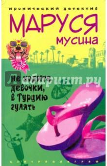 Не ходите, девочки, в Турцию гулятьИронический отечественный детектив<br>Муся Мусина тихий корректор в московском журнале, она обожает своего песика инопланетной породы, сосредоточенна, усидчива и не выносит никакого авантюризма. Но в тихом омуте сами знаете кто водится. Когда подругу Муси, Маргариту, крупно развели на деньги в турагентстве Оранжевый фламинго, она стала одновременно вездесущим Бэтменом и мисс Марпл в одном лице.<br>