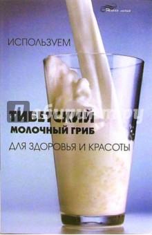 Гогитидзе Н. В. Используем тибетский молочный гриб для здоровья и красоты