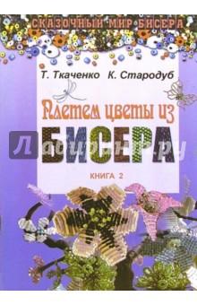 Сказочный мир бисера - Ткаченко Т., Стародуб К. - Плетем цветы из бисера.  Книга 2 2006, JPEG, RUS.