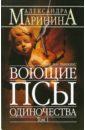 Маринина Александра Борисовна. Воющие псы одиночества: Роман. Том 1
