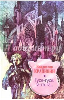 Крапивин Владислав Петрович Гуси-гуси,  га-га-га...: Повесть