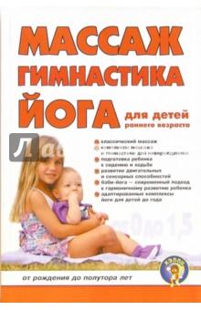 Массаж, гимнастика, йога для детей раннего возраста: От рождения до полутора летМассаж. ЛФК<br>Книга содержит комплексы массажа и гимнастики, включающие упражнения, применяемые в педиатрической практике с учетом опыта различных систем воспитания детей. <br>Для родителей, врачей лечебной физкультуры, массажистов, педиатров.<br>