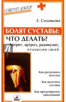 Соловьева Елена Болят суставы: что делать? Артрит, артроз, радикулит, отложение солей