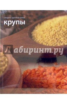 Крупы. Секреты русской кухни