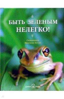 Быть зелёным нелегко!Афоризмы<br>Прекрасно изданная книга станет хорошим подарком всем, кто любит живую природу. Забавные фотографии из жизни зеленого лягушонка, умные афоризмы великих и юмор народной мудрости никого не оставят равнодушными. Мир прекрасен, говорит эта книга, и жить в нем просто замечательно!<br>Составитель: Франческа Хо Сан.<br>