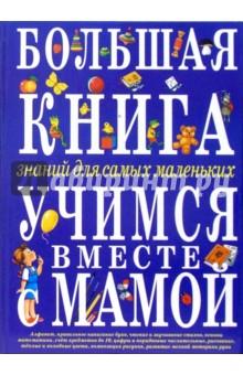 Тегипко Наталья Вячеславовна Большая книга знаний для самых маленьких. Учимся вместе с мамой