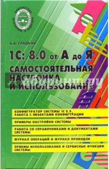Гладкий А. И. 1С 8.0 от А до Я: самостоятельная настройка и использование