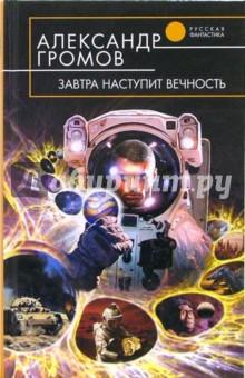 Громов Александр Николаевич Завтра наступит вечность: Фантастический роман