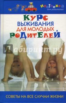 Мирошникова К. Курс выживания для молодых родителей. Советы на все случаи жизни
