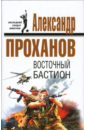 Проханов Александр Андреевич. Восточный бастион