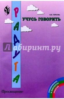 Гербова Валентина Викторовна Учусь говорить:  Методические рекомендации для воспитателей работающих с детьми 3-6 лет