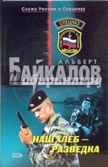 Байкалов Альберт Наш хлеб - разведка: Роман