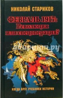 Стариков Николай Викторович Февраль 1917: Революция или спецоперация?