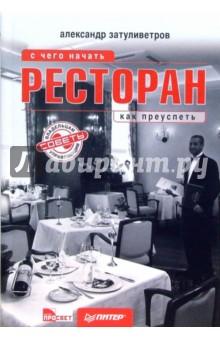Затуливетров Александр Ресторан: с чего начать, как преуспеть. Советы владельцам и управляющим