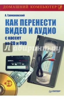 Громаковский Алексей Алексеевич Как перенести видео и аудио с кассет на CD и DVD (+DVD)