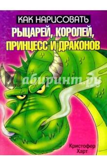 Харт Кристофер Как нарисовать рыцарей, королей, принцесс и драконов