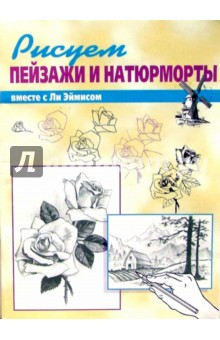 Эймис Ли Дж. Рисуем вместе с Ли Эймисом пейзажи и натюрморты