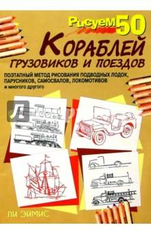 Эймис Ли Дж. Рисуем 50 кораблей, грузовиков и поездов