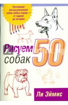 Эймис Ли Дж. Рисуем 50 собак