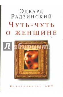 Радзинский Эдвард Станиславович Чуть-чуть о женщине