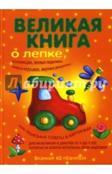 Великая книга о лепке, аппликации, лесных поделках, живых игрушках, вкусных рецептах
