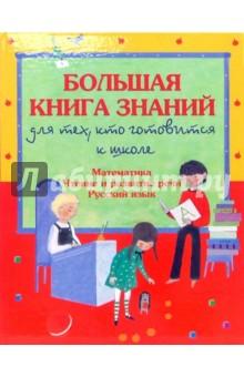 Большая книга знаний для тех, кто готовится к школе: Математика. Чтение и развитие речи.Русский язык
