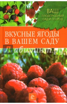 Вкусные ягоды в вашем садуОвощи, фрукты, ягоды<br>Все мы любим летом радовать себя сладкой клубникой, кисленьким крыжовником, витаминной смородиной, ароматной малиной. А самые лучшие ягоды мы получаем со своего участка. Прочитав эту книгу, вы узнаете, как правильно выращивать различные ягодные культуры, чтобы из года в год получать высокие урожаи, когда следует собирать ягоды, как защитить посадки от вредителей и болезней.<br>