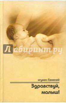 Игумен Евмений Здравствуй, малыш! Пастырское напутствие будущим папам и мамам