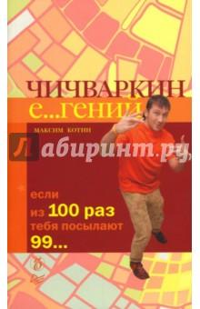 Котин Максим Чичваркин Е...гений. Если из 100 раз тебя посылают 99...