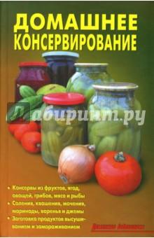 Домашнее консервированиеКонсервирование. Домашние заготовки<br>В книге приводятся рецепты консервирования овощей, грибов, фруктов и ягод, продуктов животного происхождения.<br>