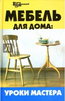 Мебель для дома: Уроки мастера