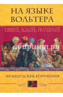 На языке Вольтера: Liberte, Egalite, Fraternite. Французские изречения