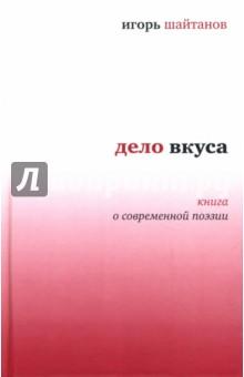 Шайтанов Игорь Олегович Дело вкуса: Книга о современной поэзии
