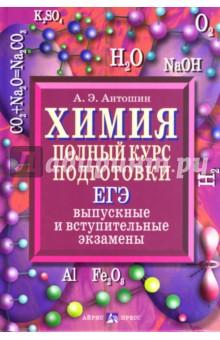 Антошин Андрей Эдуардович Химия. Полный курс подготовки: ЕГЭ, выпускные и вступительные экзамены