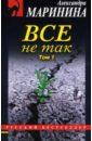 Маринина Александра Борисовна. Все не так: Роман в двух томах. Том 1