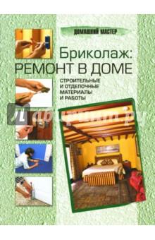 Бриколаж: ремонт в доме. В 4 книгах. Книга 3. Строительные и отделочные материалы и работы