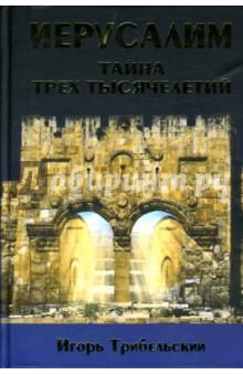 Трибельский Игорь Иерусалим. Тайна трех тысячелетий. Святой Город в истории