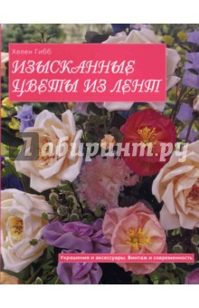 Гибб Хелен Изысканные цветы из лент. Украшения и аксессуары. Винтаж и современность