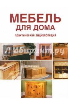 Мебель для дома: Практическая энциклопедия
