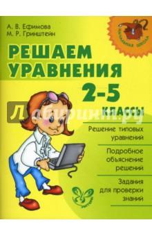 Ефимова Анна Валерьевна, Гринштейн Мария Рахмиэльевна Решаем уравнения. 2-5 классы.