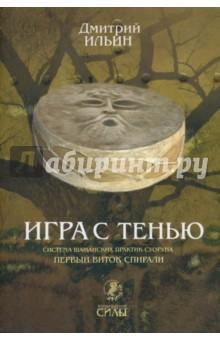 Ильин Дмитрий Игра с тенью. Система шаманских практик суоруна. Первый виток спирали: осознание тени