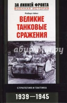 Айкс Роберт Великие танковые сражения. Стратегия и тактика. 1939-1945