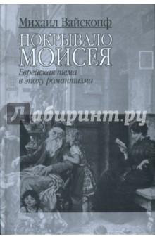 Вайскопф Михаил Покрывало Моисея: Еврейская тема в эпоху романтизма