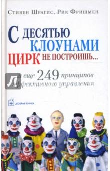 С десятью клоунами цирк не построишь... и еще 249 принципов эффективного управления