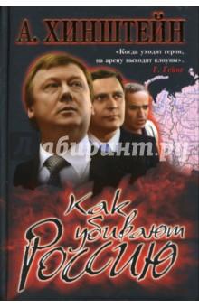 Хинштейн Александр Евсеевич Как убивают Россию