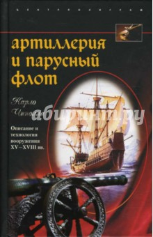 Чиполла Карло Артиллерия и парусный флот. Описание и технология вооружения XV - XVIII веков